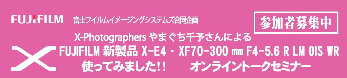 X-Photographers やまぐち千予さんによる FUJIFILM 新製品X-E4 ・XF70-300 ㎜ F4-5.6 R LM OIS WR 使ってみました!! オンライントークセミナー